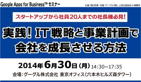 Google Apps for Business(TM) セミナー スタートアップから社員20人までの社長様必見! 実践!IT戦略と事業計画で会社を成長させる方法、会場:グーグル株式会社 東京オフィス、2014年6月30日(月)